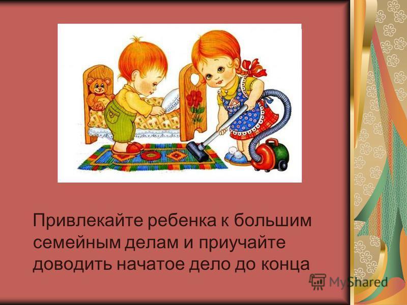 Привлекайте ребенка к большим семейным делам и приучайте доводить начатое дело до конца
