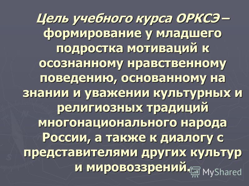 Цель учебного курса ОРКСЭ – формирование у младшего подростка мотиваций к осознанному нравственному поведению, основанному на знании и уважении культурных и религиозных традиций многонационального народа России, а также к диалогу с представителями др