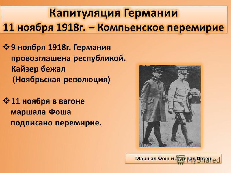 9 ноября 1918 г. Германия провозглашена республикой. Кайзер бежал (Ноябрьская революция) 11 ноября в вагоне маршала Фоша подписано перемирие. Маршал Фош и генерал Петен