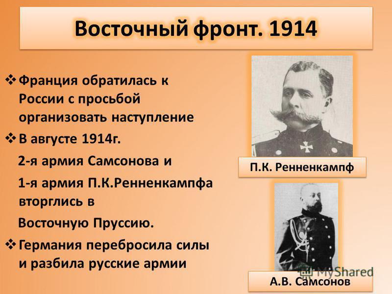 Франция обратилась к России с просьбой организовать наступление В августе 1914 г. 2-я армия Самсонова и 1-я армия П.К.Ренненкампфа вторглись в Восточную Пруссию. Германия перебросила силы и разбила русские армии П.К. Ренненкампф А.В. Самсонов