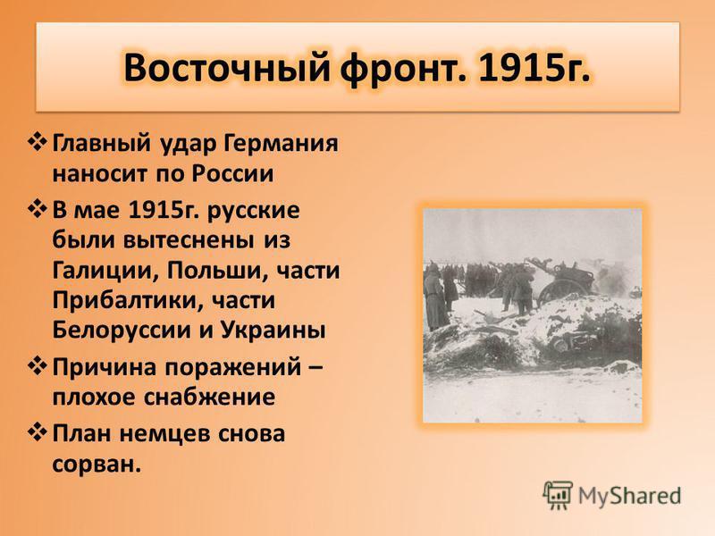 Главный удар Германия наносит по России В мае 1915 г. русские были вытеснены из Галиции, Польши, части Прибалтики, части Белоруссии и Украины Причина поражений – плохое снабжение План немцев снова сорван.