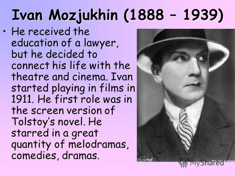 Ivan Mozjukhin (1888 – 1939) He received the education of a lawyer, but he decided to connect his life with the theatre and cinema. Ivan started playing in films in 1911. He first role was in the screen version of Tolstoys novel. He starred in a grea