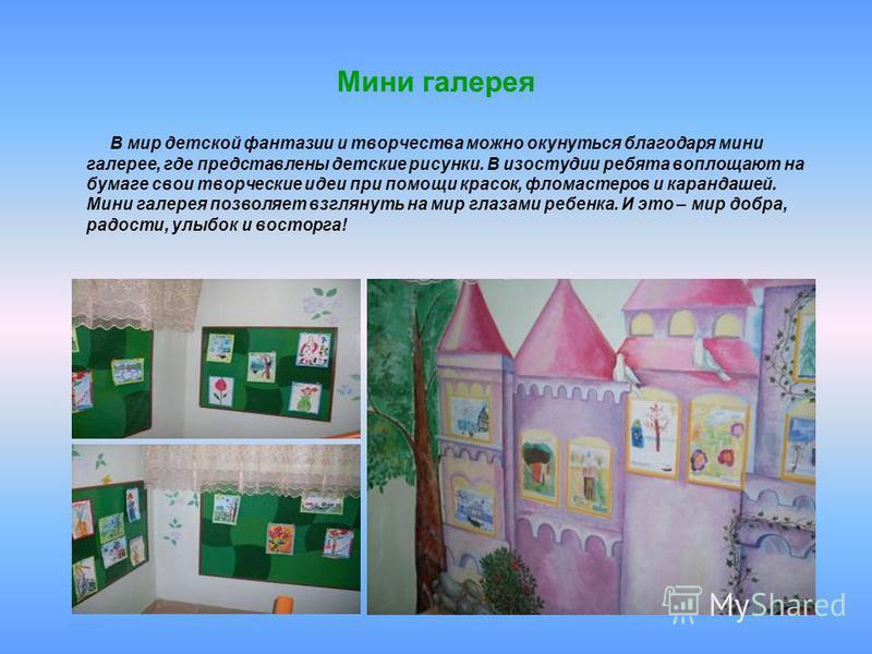 Мини галерея В мир детской фантазии и творчества можно окунуться благодаря мини галерее, где представлены детские рисунки. В изостудии ребята воплощают на бумаге свои творческие идеи при помощи красок, фломастеров и карандашей. Мини галерея позволяет