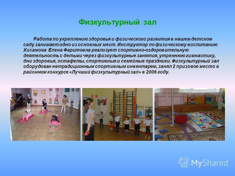 Физкультурный зал Работа по укреплению здоровья и физического развития в нашем детском саду занимает одно из основных мест. Инструктор по физическому воспитанию Хисамова Елена Фаритовна реализует спортивно-оздоровительную деятельность с детьми через