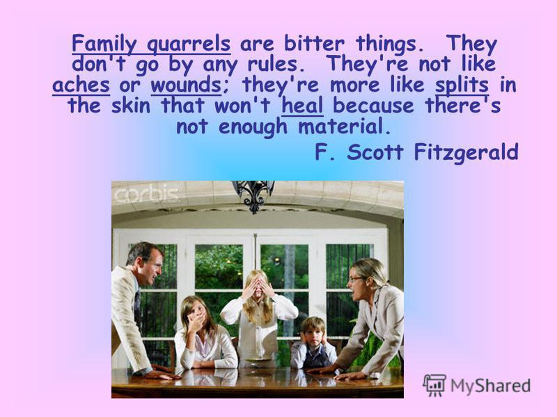 Family quarrels are bitter things. They don't go by any rules. They're not like aches or wounds; they're more like splits in the skin that won't heal because there's not enough material. F. Scott Fitzgerald