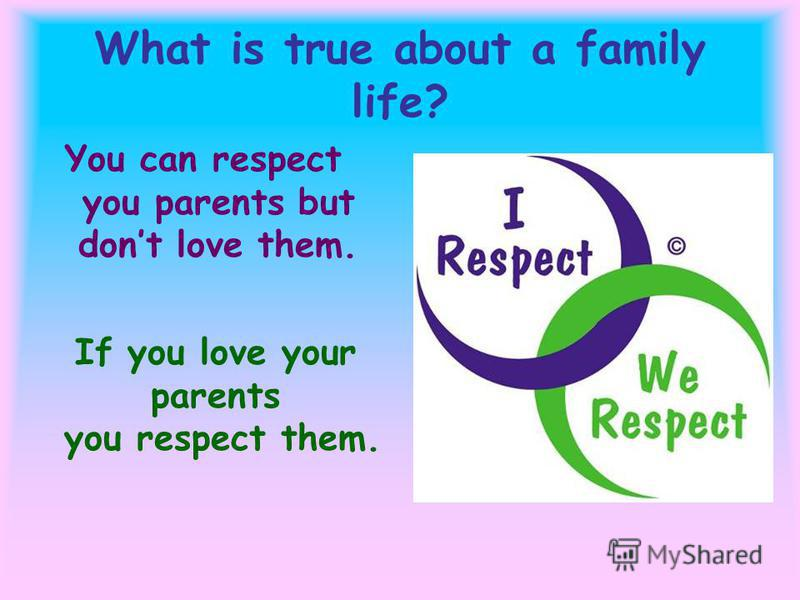 What is true about a family life? You can respect you parents but dont love them. If you love your parents you respect them.