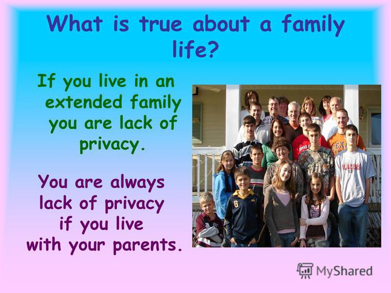 What is true about a family life? If you live in an extended family you are lack of privacy. You are always lack of privacy if you live with your parents.