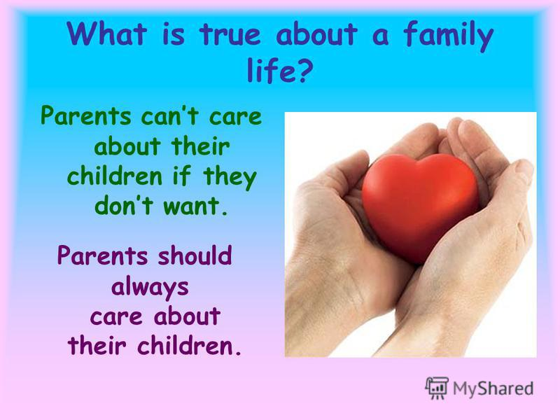 What is true about a family life? Parents cant care about their children if they dont want. Parents should always care about their children.