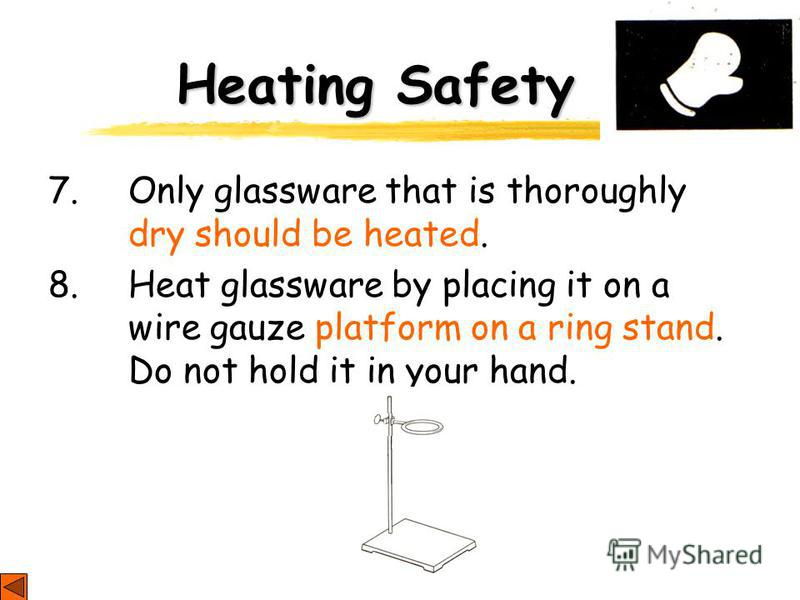 Heating Safety 7. Only glassware that is thoroughly dry should be heated. 8. Heat glassware by placing it on a wire gauze platform on a ring stand. Do not hold it in your hand.