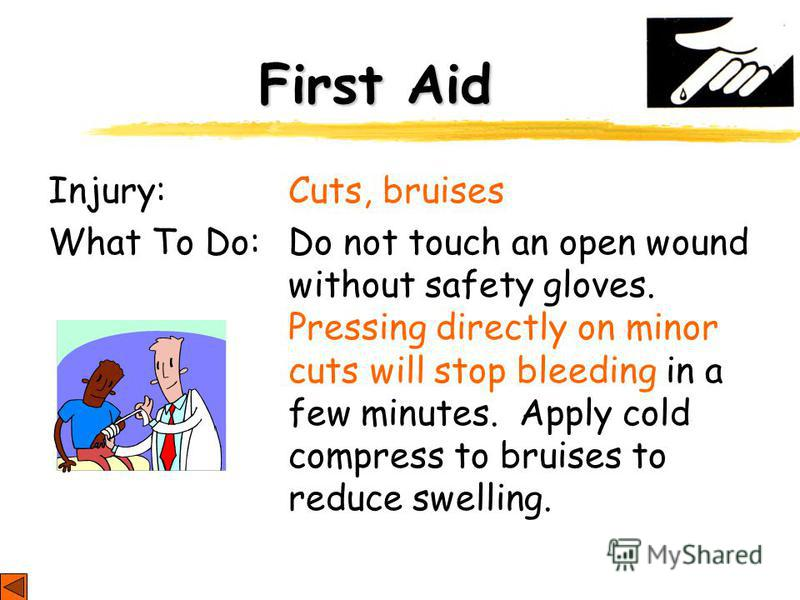 First Aid Injury: Cuts, bruises What To Do: Do not touch an open wound without safety gloves. Pressing directly on minor cuts will stop bleeding in a few minutes. Apply cold compress to bruises to reduce swelling.