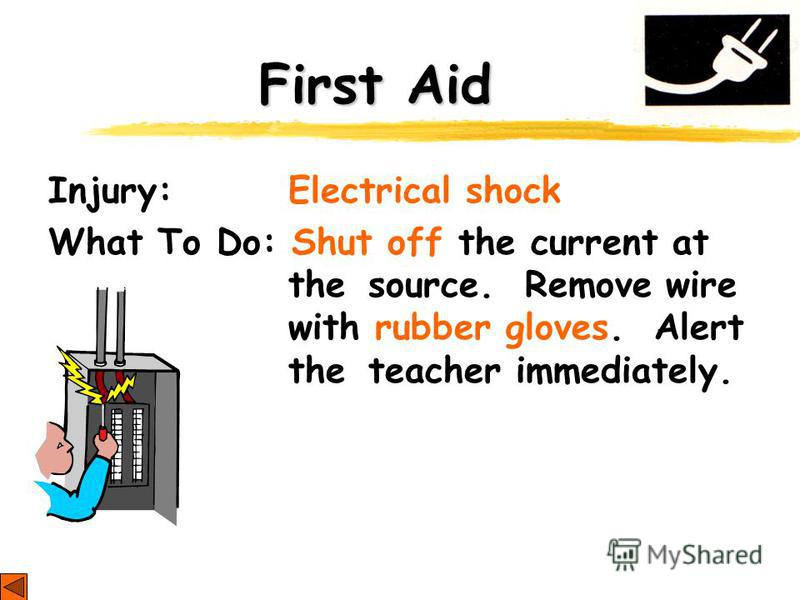 First Aid Injury: Electrical shock What To Do: Shut off the current at the source. Remove wire with rubber gloves. Alert the teacher immediately.