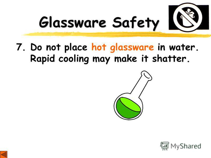 Glassware Safety 7. Do not place hot glassware in water. Rapid cooling may make it shatter.
