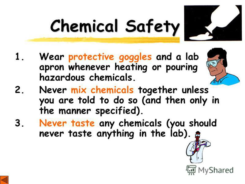 Chemical Safety 1. Wear protective goggles and a lab apron whenever heating or pouring hazardous chemicals. 2. Never mix chemicals together unless you are told to do so (and then only in the manner specified). 3. Never taste any chemicals (you should