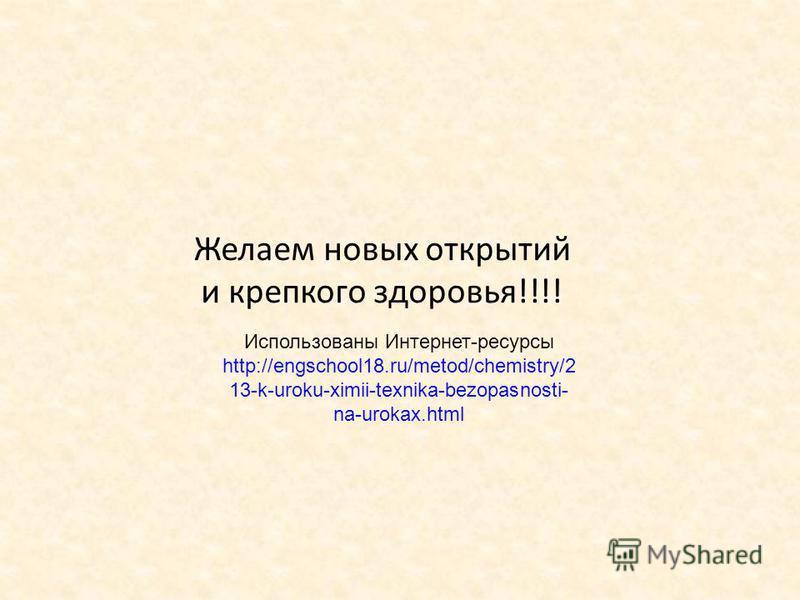 Желаем новых открытий и крепкого здоровья!!!! Использованы Интернет-ресурсы http://engschool18.ru/metod/chemistry/2 13-k-uroku-ximii-texnika-bezopasnosti- na-urokax.html