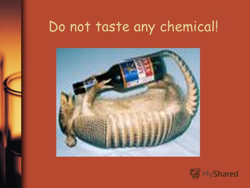 Do not taste any chemical!