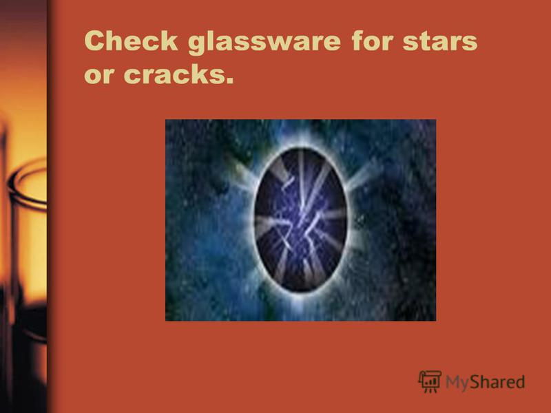 Check glassware for stars or cracks.