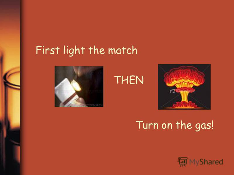 First light the match THEN Turn on the gas!