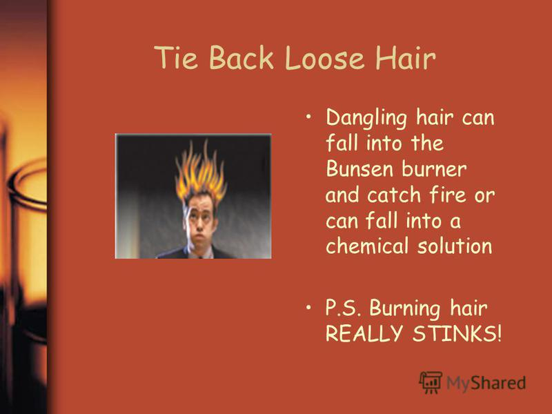 Tie Back Loose Hair Dangling hair can fall into the Bunsen burner and catch fire or can fall into a chemical solution P.S. Burning hair REALLY STINKS!