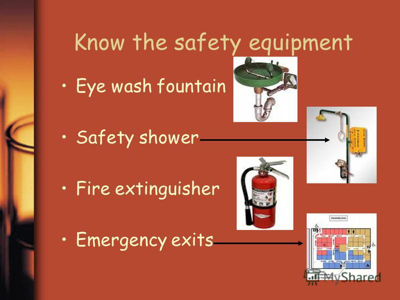 Know the safety equipment Eye wash fountain Safety shower Fire extinguisher Emergency exits