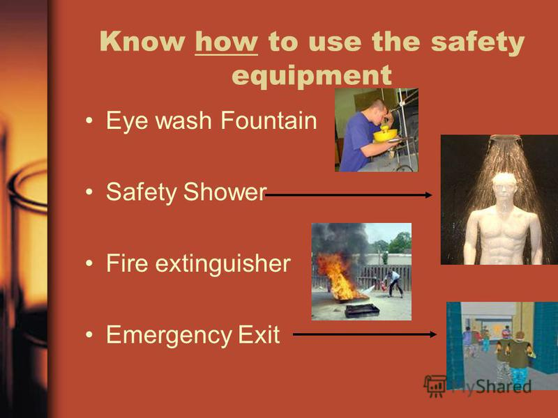Know how to use the safety equipment Eye wash Fountain Safety Shower Fire extinguisher Emergency Exit