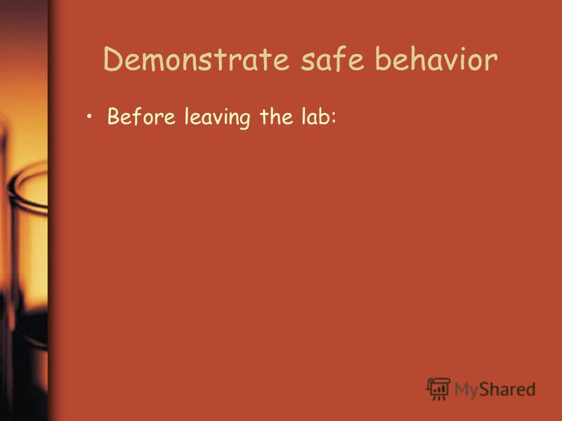Demonstrate safe behavior Before leaving the lab: