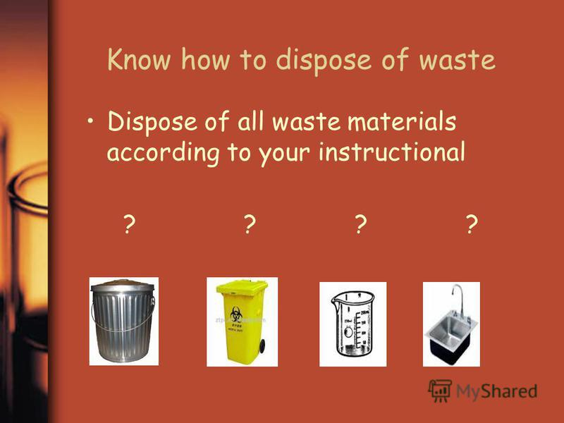 Know how to dispose of waste Dispose of all waste materials according to your instructional ? ? ? ?