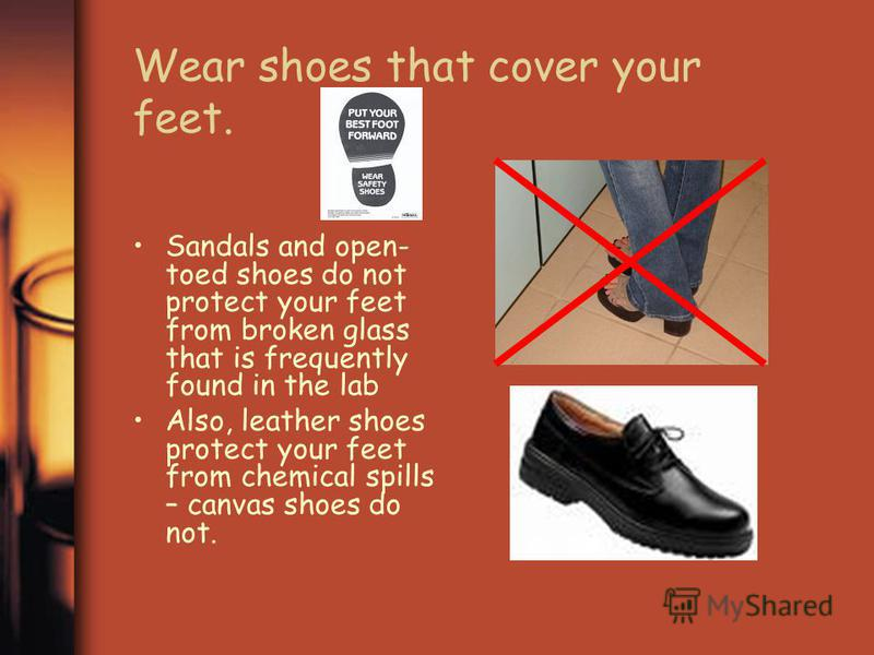 Wear shoes that cover your feet. Sandals and open- toed shoes do not protect your feet from broken glass that is frequently found in the lab Also, leather shoes protect your feet from chemical spills – canvas shoes do not.