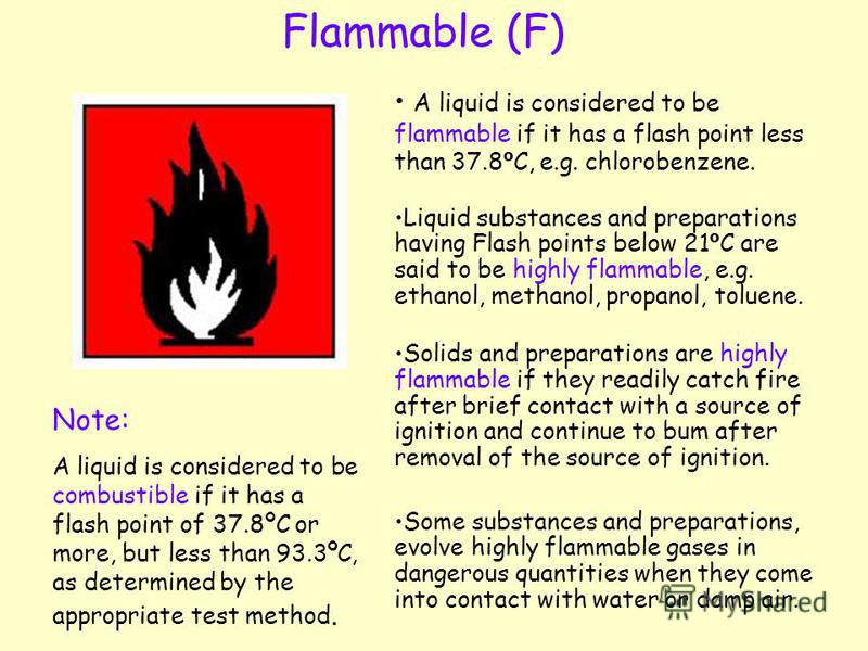 Flammable (F) A liquid is considered to be flammable if it has a flash point less than 37.8 º C, e.g. chlorobenzene. Liquid substances and preparations having Flash points below 21 º C are said to be highly flammable, e.g. ethanol, methanol, propanol