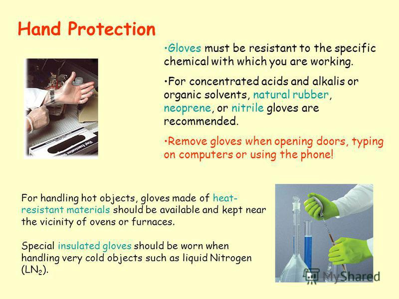 Hand Protection Gloves must be resistant to the specific chemical with which you are working. For concentrated acids and alkalis or organic solvents, natural rubber, neoprene, or nitrile gloves are recommended. Remove gloves when opening doors, typin