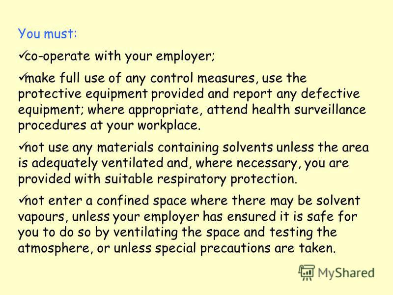 You must: co-operate with your employer; make full use of any control measures, use the protective equipment provided and report any defective equipment; where appropriate, attend health surveillance procedures at your workplace. not use any material