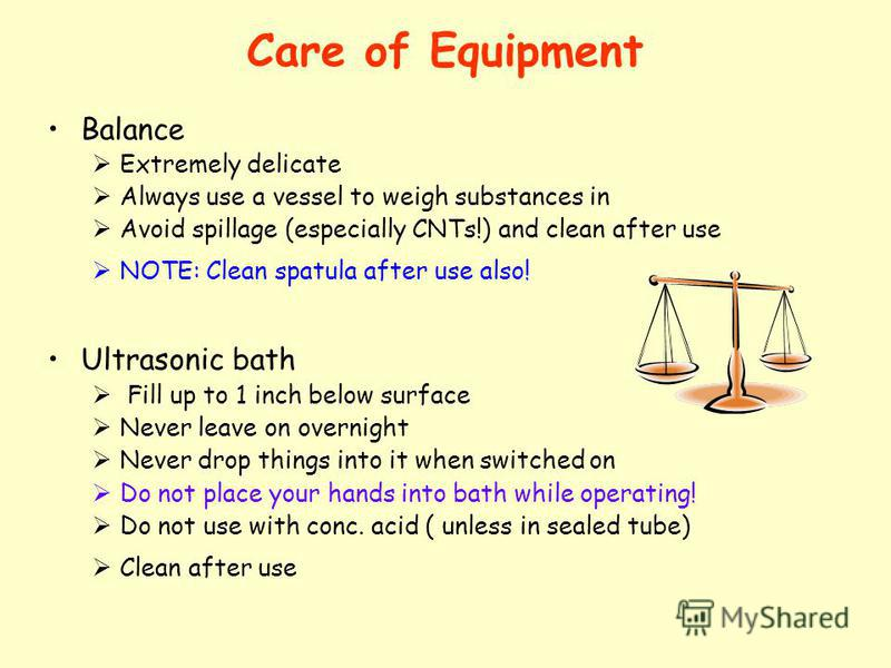 Care of Equipment Balance Extremely delicate Always use a vessel to weigh substances in Avoid spillage (especially CNTs!) and clean after use NOTE: Clean spatula after use also! Ultrasonic bath Fill up to 1 inch below surface Never leave on overnight