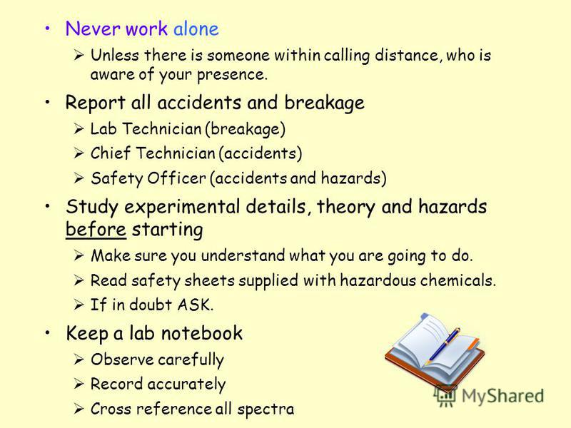Never work alone Unless there is someone within calling distance, who is aware of your presence. Report all accidents and breakage Lab Technician (breakage) Chief Technician (accidents) Safety Officer (accidents and hazards) Study experimental detail