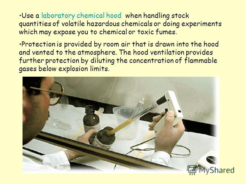Use a laboratory chemical hood when handling stock quantities of volatile hazardous chemicals or doing experiments which may expose you to chemical or toxic fumes. Protection is provided by room air that is drawn into the hood and vented to the atmos