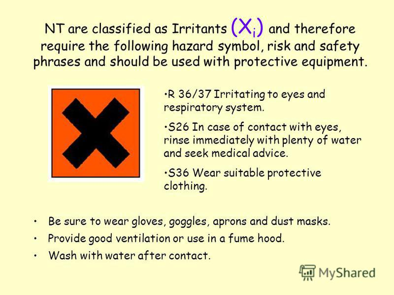 NT are classified as Irritants (X i ) and therefore require the following hazard symbol, risk and safety phrases and should be used with protective equipment. Be sure to wear gloves, goggles, aprons and dust masks. Provide good ventilation or use in