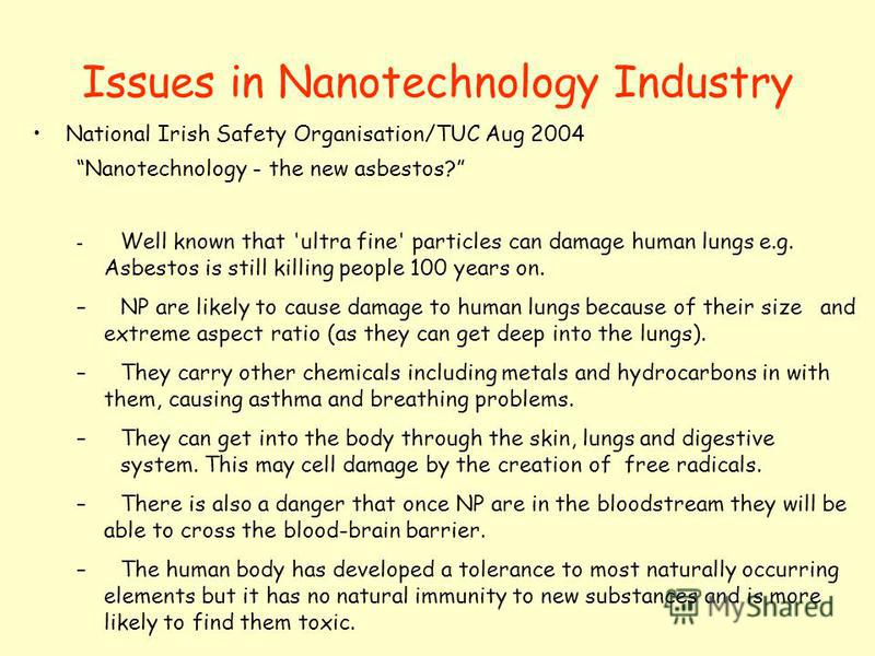Issues in Nanotechnology Industry National Irish Safety Organisation/TUC Aug 2004 Nanotechnology - the new asbestos? – Well known that 'ultra fine' particles can damage human lungs e.g. Asbestos is still killing people 100 years on. –NP are likely to