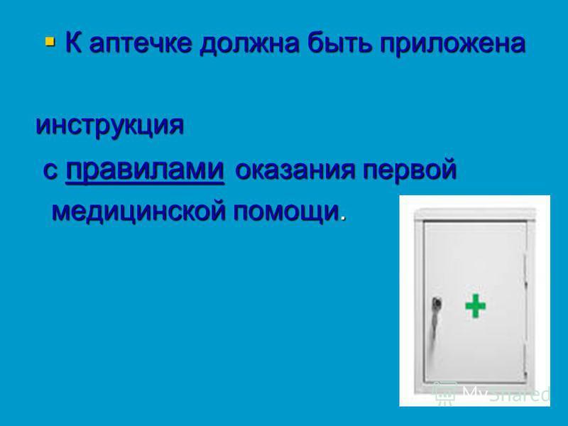 К аптечке должна быть приложена К аптечке должна быть приложена инструкция с правилами оказания первой с правилами оказания первой медицинской помощи. медицинской помощи.