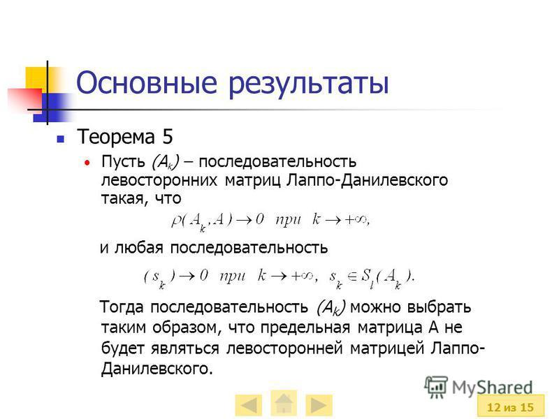 12 из 15 Основные результаты Теорема 5 Пусть (А k ) – последовательность левосторонних матриц Лаппо-Данилевского такая, что и любая последовательность Тогда последовательность (А k ) можно выбрать таким образом, что предельная матрица А не будет явля