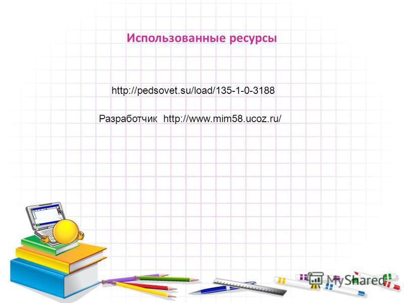 Использованные ресурсы http://pedsovet.su/load/135-1-0-3188 Разработчик http://www.mim58.ucoz.ru/