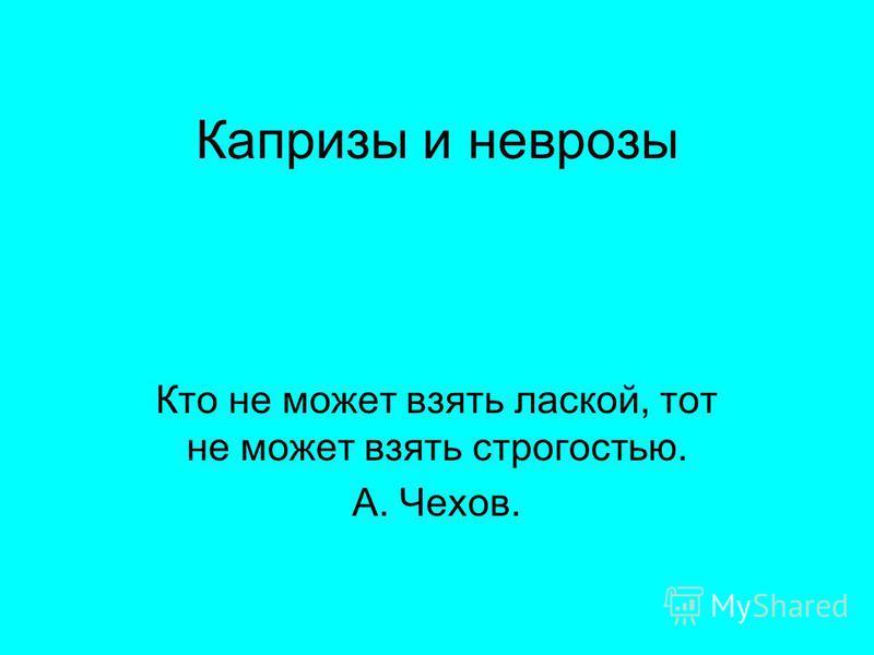 Капризы и неврозы Кто не может взять лаской, тот не может взять строгостью. А. Чехов.