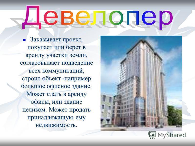 Заказывает проект, покупает или берет в аренду участки земли, согласовывает подведение всех коммуникаций, строит объект -например большое офисное здание. Может сдать в аренду офисы, или здание целиком. Может продать принадлежащую ему недвижимость. За