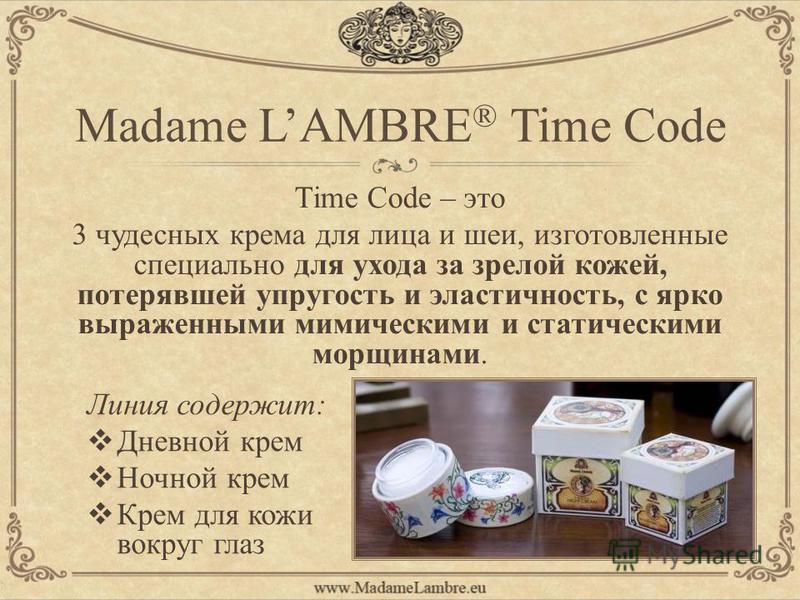 Madame LAMBRE ® Time Code Линия содержит: Дневной крем Ночной крем Крем для кожи вокруг глаз Time Code – это 3 чудесных крема для лица и шеи, изготовленные специально для ухода за зрелой кожей, потерявшей упругость и эластичность, с ярко выраженными