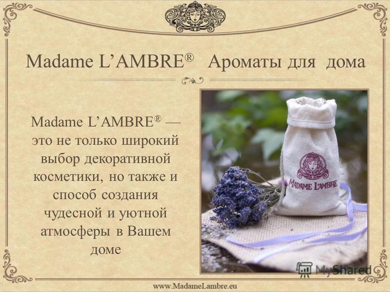 Madame LAMBRE ® Ароматы для дома Madame LAMBRE ® это не только широкий выбор декоративной косметики, но также и способ создания чудесной и уютной атмосферы в Вашем доме