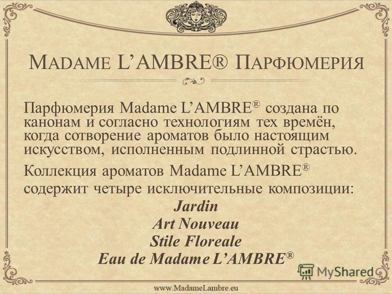 M ADAME LAMBRE® П АРФЮМЕРИЯ Парфюмерия Madame LAMBRE ® создана по канонам и согласно технологиям тех времён, когда сотворение ароматов было настоящим искусством, исполненным подлинной страстью. Коллекция ароматов Madame LAMBRE ® содержит четыре исклю
