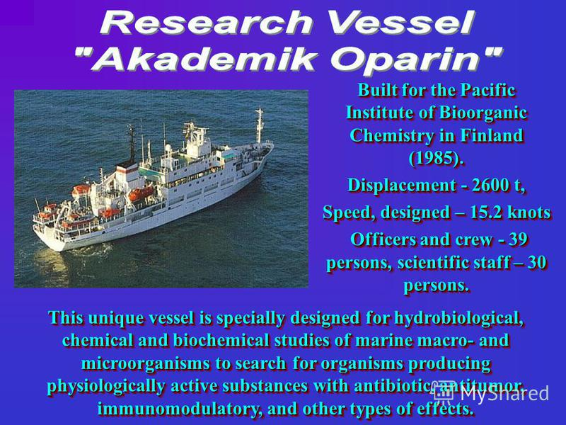 This unique vessel is specially designed for hydrobiological, chemical and biochemical studies of marine macro- and microorganisms to search for organisms producing physiologically active substances with antibiotic, antitumor, immunomodulatory, and o