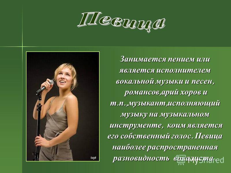 Занимается пением или является исполнителем вокальной музыки и песен, романсов, арий хоров и т. п., музыкант, исполняющий музыку на музыкальном инструменте, коим является его собственный голос. Певица наиболее распространенная разновидность вокалиста