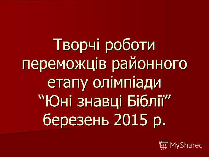 Творчі роботи переможців районного етапу олімпіади Юні знавці Біблії березень 2015 р.