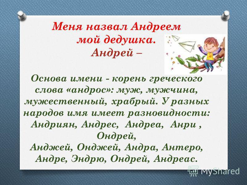 Меня назвал Андреем мой дедушка. Андрей – Основа имени - корень греческого слова «андрес»: муж, мужчина, мужественный, храбрый. У разных народов имя имеет разновидности: Андриян, Андрес, Андреа, Анри, Ондрей, Анджей, Онджей, Андра, Антеро, Андре, Энд