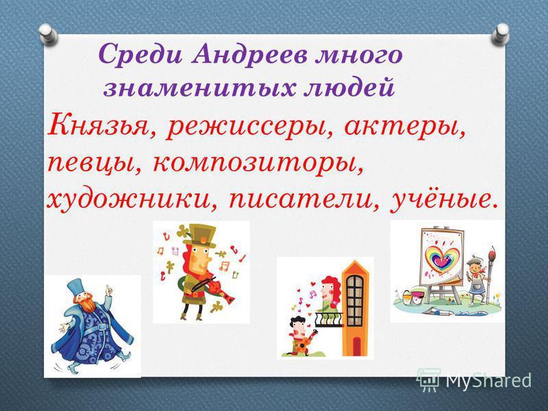 Среди Андреев много знаменитых людей Князья, режиссеры, актеры, певцы, композиторы, художники, писатели, учёные.