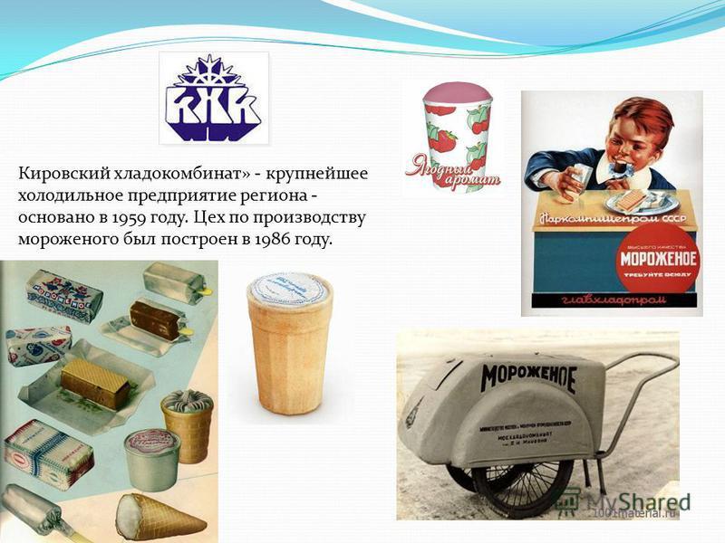 Кировский хладокомбинат» - крупнейшее холодильное предприятие региона - основано в 1959 году. Цех по производству мороженого был построен в 1986 году.