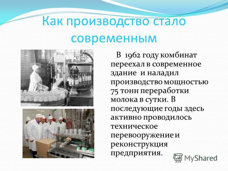 Как производство стало современным В 1962 году комбинат переехал в современное здание и наладил производство мощностью 75 тонн переработки молока в сутки. В последующие годы здесь активно проводилось техническое перевооружение и реконструкция предпри
